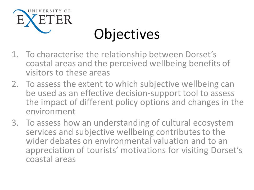 Objectives 1.To characterise the relationship between Dorset's coastal areas and the perceived wellbeing benefits of visitors to these areas 2.To assess the extent to which subjective wellbeing can be used as an effective decision-support tool to assess the impact of different policy options and changes in the environment 3.To assess how an understanding of cultural ecosystem services and subjective wellbeing contributes to the wider debates on environmental valuation and to an appreciation of tourists' motivations for visiting Dorset's coastal areas
