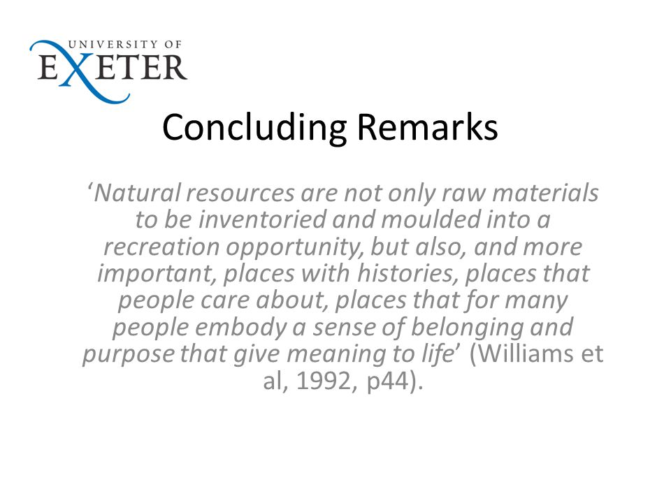 Concluding Remarks 'Natural resources are not only raw materials to be inventoried and moulded into a recreation opportunity, but also, and more important, places with histories, places that people care about, places that for many people embody a sense of belonging and purpose that give meaning to life' (Williams et al, 1992, p44).