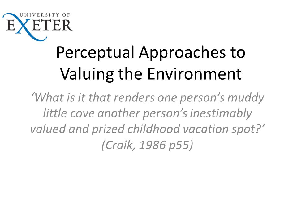 Perceptual Approaches to Valuing the Environment 'What is it that renders one person's muddy little cove another person's inestimably valued and prized childhood vacation spot?' (Craik, 1986 p55)
