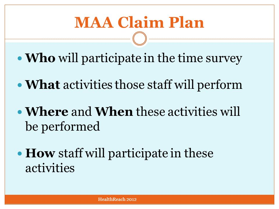 MAA Claim Plan Who will participate in the time survey What activities those staff will perform Where and When these activities will be performed How staff will participate in these activities HealthReach 2012