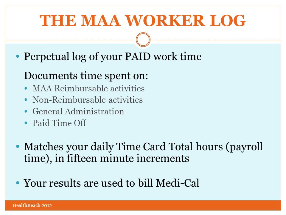 THE MAA WORKER LOG  Perpetual log of your PAID work time Documents time spent on:  MAA Reimbursable activities  Non-Reimbursable activities  General Administration  Paid Time Off  Matches your daily Time Card Total hours (payroll time), in fifteen minute increments  Your results are used to bill Medi-Cal HealthReach 2012