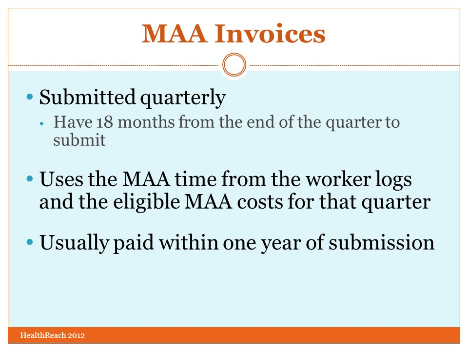 MAA Invoices HealthReach 2012  Submitted quarterly  Have 18 months from the end of the quarter to submit  Uses the MAA time from the worker logs and the eligible MAA costs for that quarter  Usually paid within one year of submission