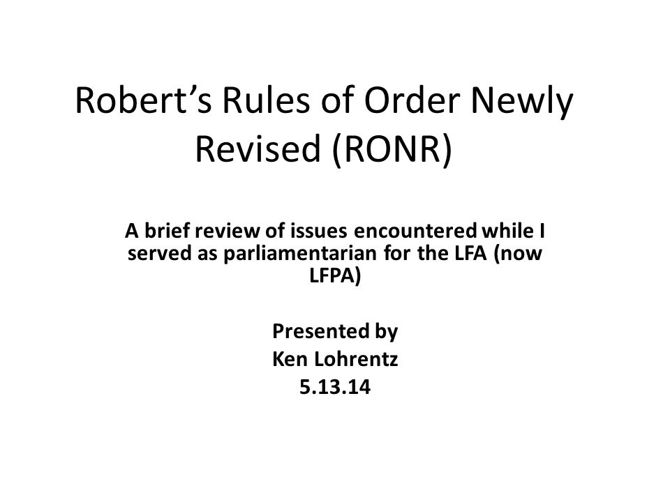 Robert's Rules of Order Newly Revised (RONR) A brief review of issues encountered while I served as parliamentarian for the LFA (now LFPA) Presented b