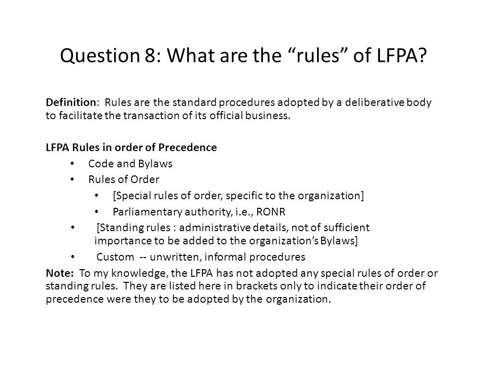 "Question 8: What are the ""rules"" of LFPA? Definition: Rules are the standard procedures adopted by a deliberative body to facilitate the transaction o"