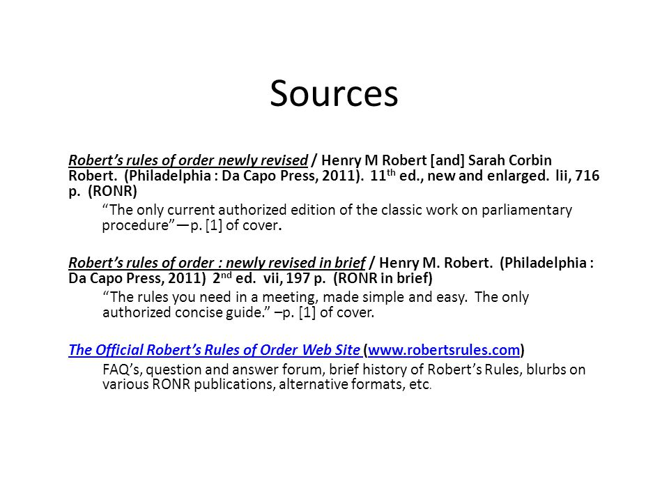 Sources Robert's rules of order newly revised / Henry M Robert [and] Sarah Corbin Robert. (Philadelphia : Da Capo Press, 2011). 11 th ed., new and enl