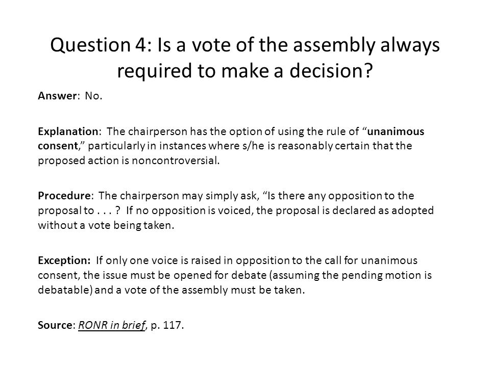 Question 4: Is a vote of the assembly always required to make a decision? Answer: No. Explanation: The chairperson has the option of using the rule of