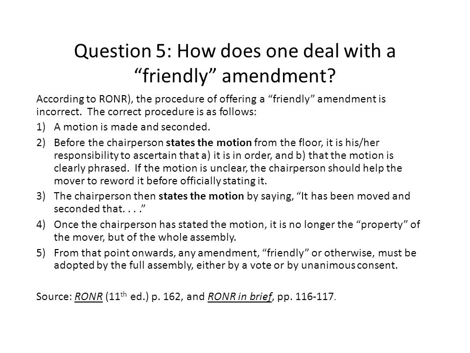 "Question 5: How does one deal with a ""friendly"" amendment? According to RONR), the procedure of offering a ""friendly"" amendment is incorrect. The corr"