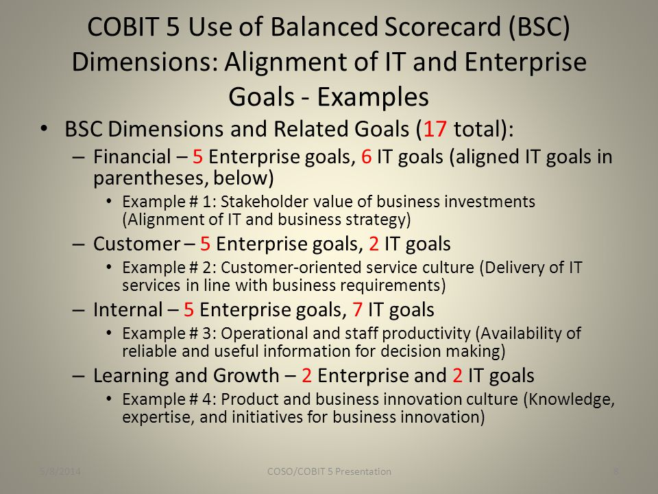COBIT 5: Categories of Enablers 1.Principles, Policies, and Frameworks 2.Processes 3.Organizational Structures 4.Culture, Ethics, and Behaviour 5.Information 6.Services, Infrastructure, and Applications 7.People, Skills, and Competencies 5/8/2014COSO/COBIT 5 Presentation9