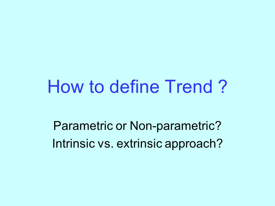 How to define Trend Parametric or Non-parametric Intrinsic vs. extrinsic approach
