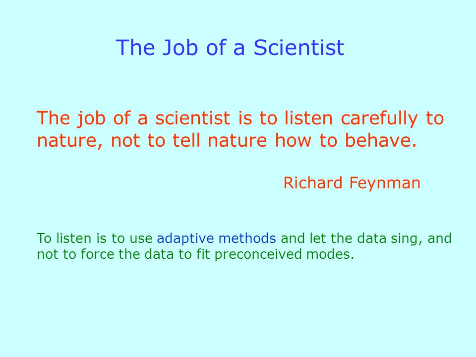 The job of a scientist is to listen carefully to nature, not to tell nature how to behave.
