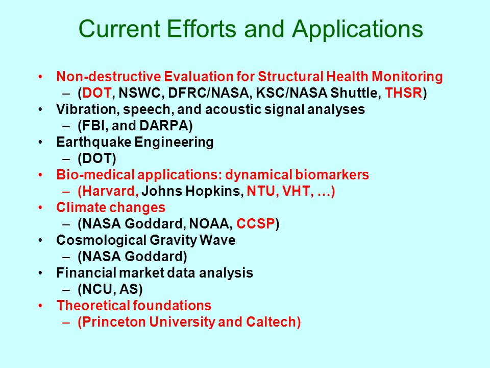 Current Efforts and Applications Non-destructive Evaluation for Structural Health Monitoring –(DOT, NSWC, DFRC/NASA, KSC/NASA Shuttle, THSR) Vibration, speech, and acoustic signal analyses –(FBI, and DARPA) Earthquake Engineering –(DOT) Bio-medical applications: dynamical biomarkers –(Harvard, Johns Hopkins, NTU, VHT, …) Climate changes –(NASA Goddard, NOAA, CCSP) Cosmological Gravity Wave –(NASA Goddard) Financial market data analysis –(NCU, AS) Theoretical foundations –(Princeton University and Caltech)