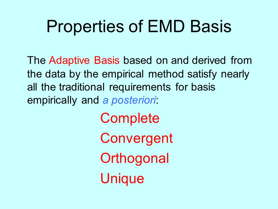 Properties of EMD Basis The Adaptive Basis based on and derived from the data by the empirical method satisfy nearly all the traditional requirements for basis empirically and a posteriori: Complete Convergent Orthogonal Unique