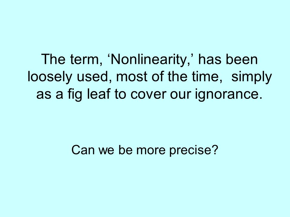 The term, 'Nonlinearity,' has been loosely used, most of the time, simply as a fig leaf to cover our ignorance.