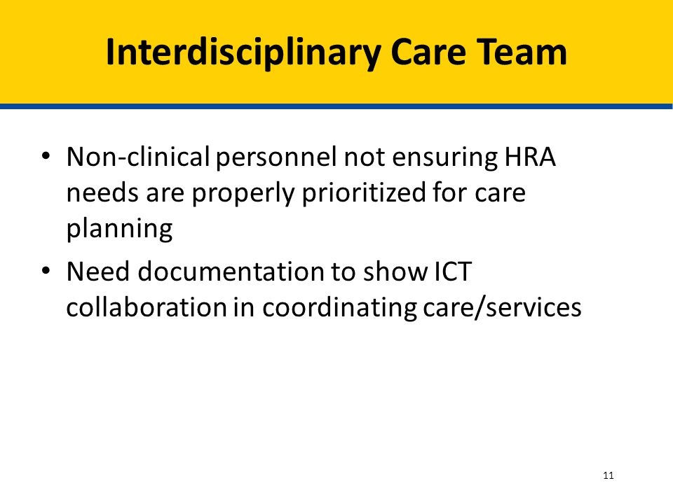 Non-clinical personnel not ensuring HRA needs are properly prioritized for care planning Need documentation to show ICT collaboration in coordinating care/services Interdisciplinary Care Team 11