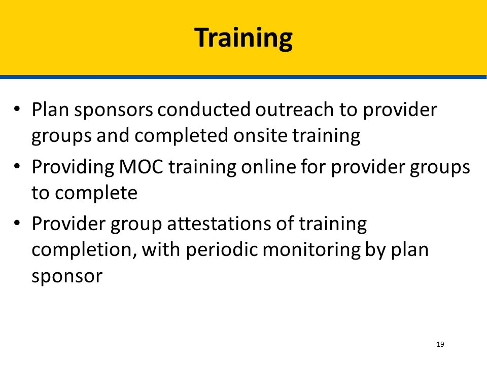 Plan sponsors conducted outreach to provider groups and completed onsite training Providing MOC training online for provider groups to complete Provider group attestations of training completion, with periodic monitoring by plan sponsor Training 19