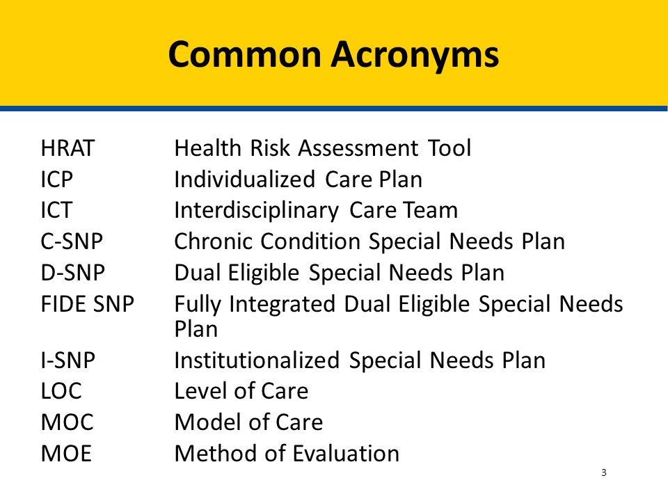 HRAT Health Risk Assessment Tool ICP Individualized Care Plan ICT Interdisciplinary Care Team C-SNP Chronic Condition Special Needs Plan D-SNP Dual Eligible Special Needs Plan FIDE SNP Fully Integrated Dual Eligible Special Needs Plan I-SNP Institutionalized Special Needs Plan LOCLevel of Care MOC Model of Care MOEMethod of Evaluation Common Acronyms 3