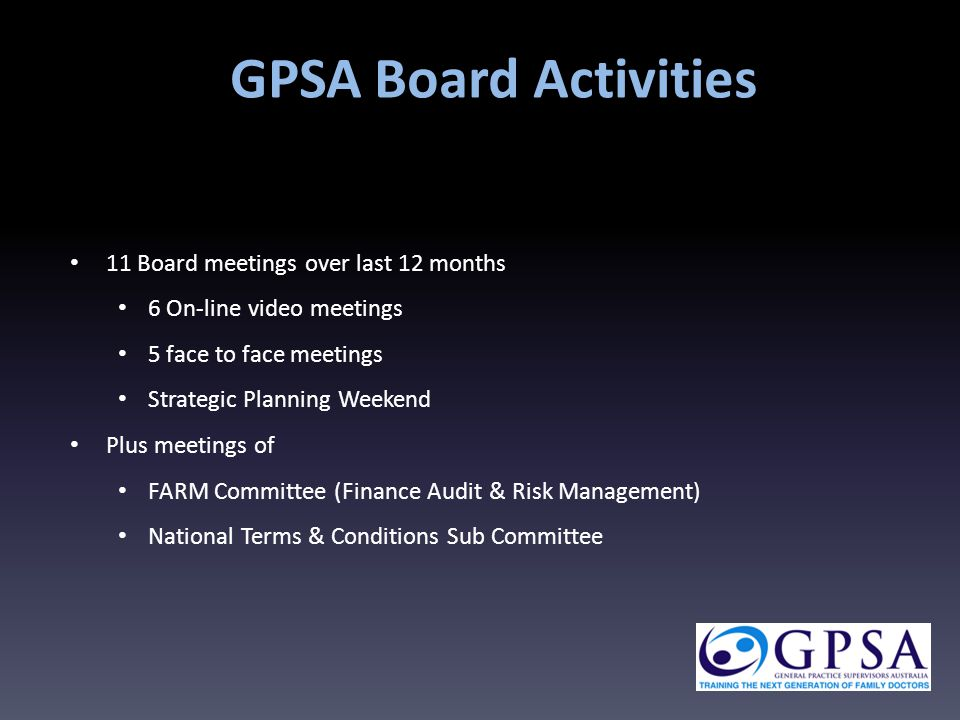 11 Board meetings over last 12 months 6 On-line video meetings 5 face to face meetings Strategic Planning Weekend Plus meetings of FARM Committee (Finance Audit & Risk Management) National Terms & Conditions Sub Committee GPSA Board Activities