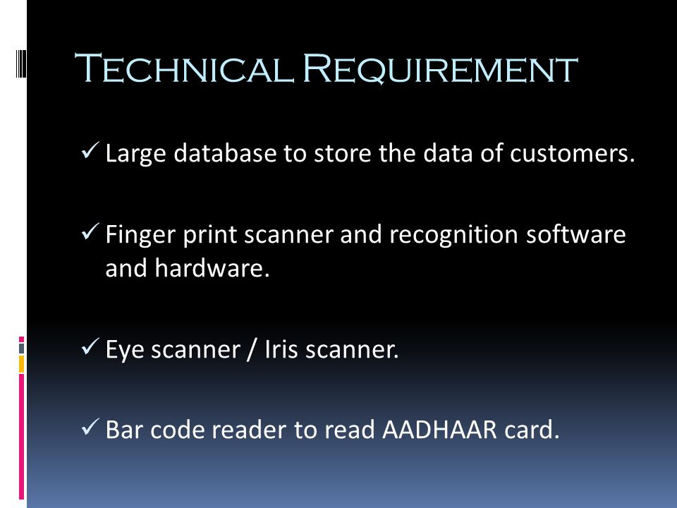 Technical Requirement Large database to store the data of customers. Finger print scanner and recognition software and hardware. Eye scanner / Iris sc