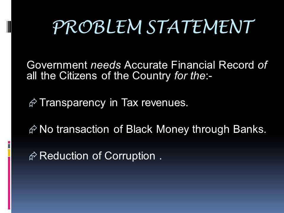 PROBLEM STATEMENT Government needs Accurate Financial Record of all the Citizens of the Country for the:-  Transparency in Tax revenues.  No transac