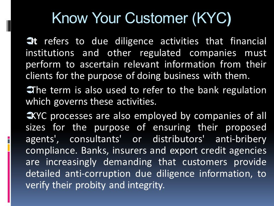 Know Your Customer (KYC)  It refers to due diligence activities that financial institutions and other regulated companies must perform to ascertain relevant information from their clients for the purpose of doing business with them.