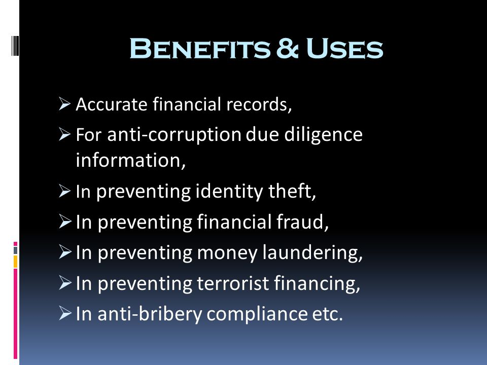 Benefits & Uses  Accurate financial records,  For anti-corruption due diligence information,  In preventing identity theft,  In preventing financial fraud,  In preventing money laundering,  In preventing terrorist financing,  In anti-bribery compliance etc.