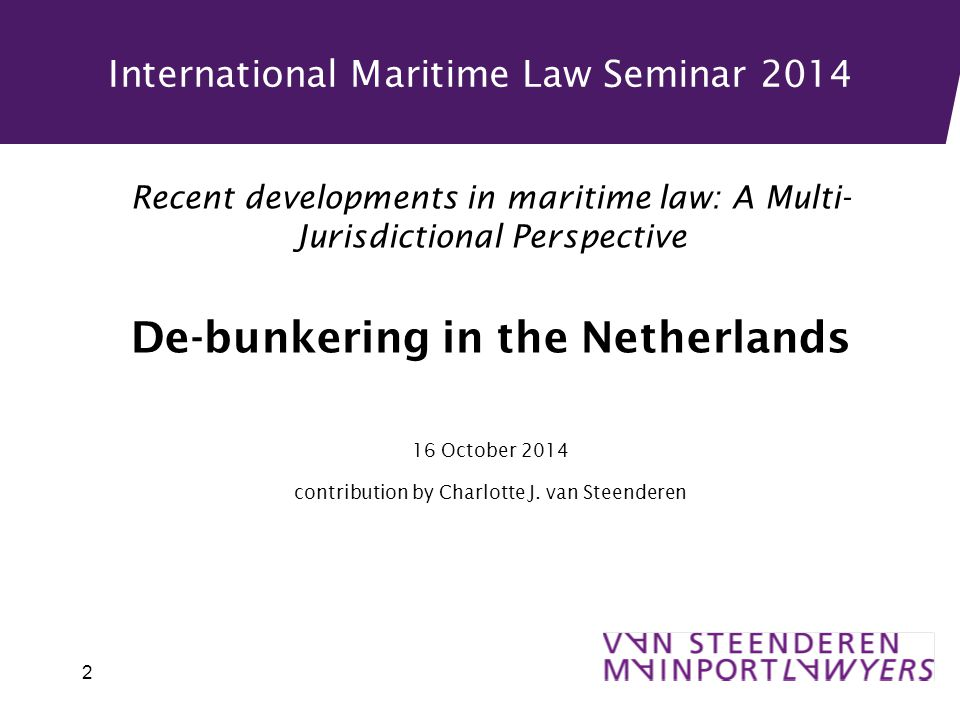 International Maritime Law Seminar 2014 Recent developments in maritime law: A Multi- Jurisdictional Perspective De-bunkering in the Netherlands 16 October 2014 contribution by Charlotte J.