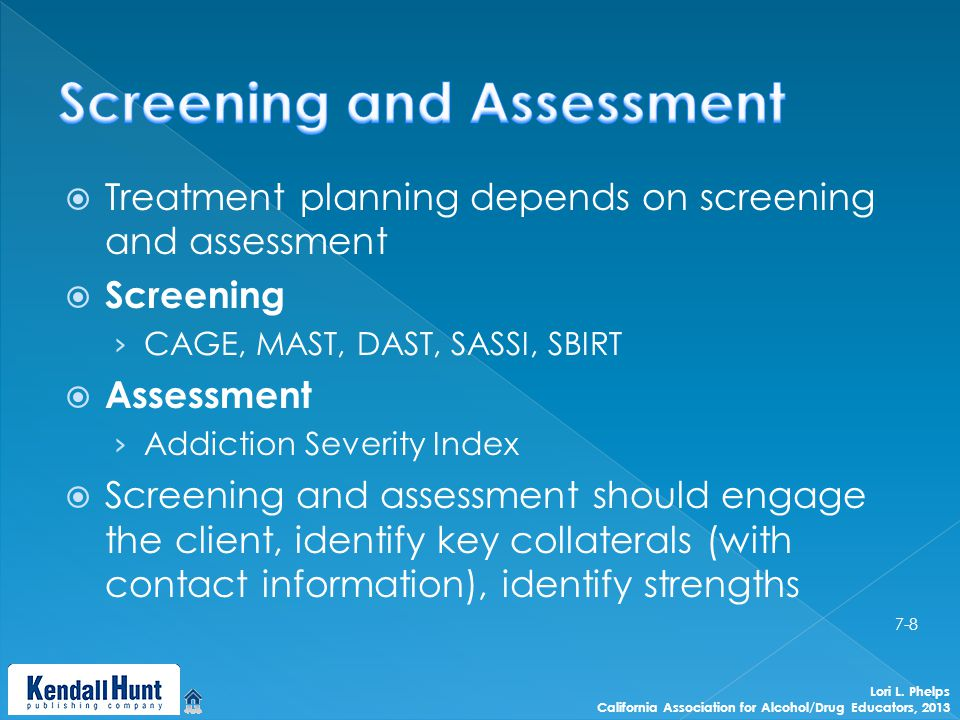  Treatment planning depends on screening and assessment  Screening › CAGE, MAST, DAST, SASSI, SBIRT  Assessment › Addiction Severity Index  Screening and assessment should engage the client, identify key collaterals (with contact information), identify strengths Lori L.