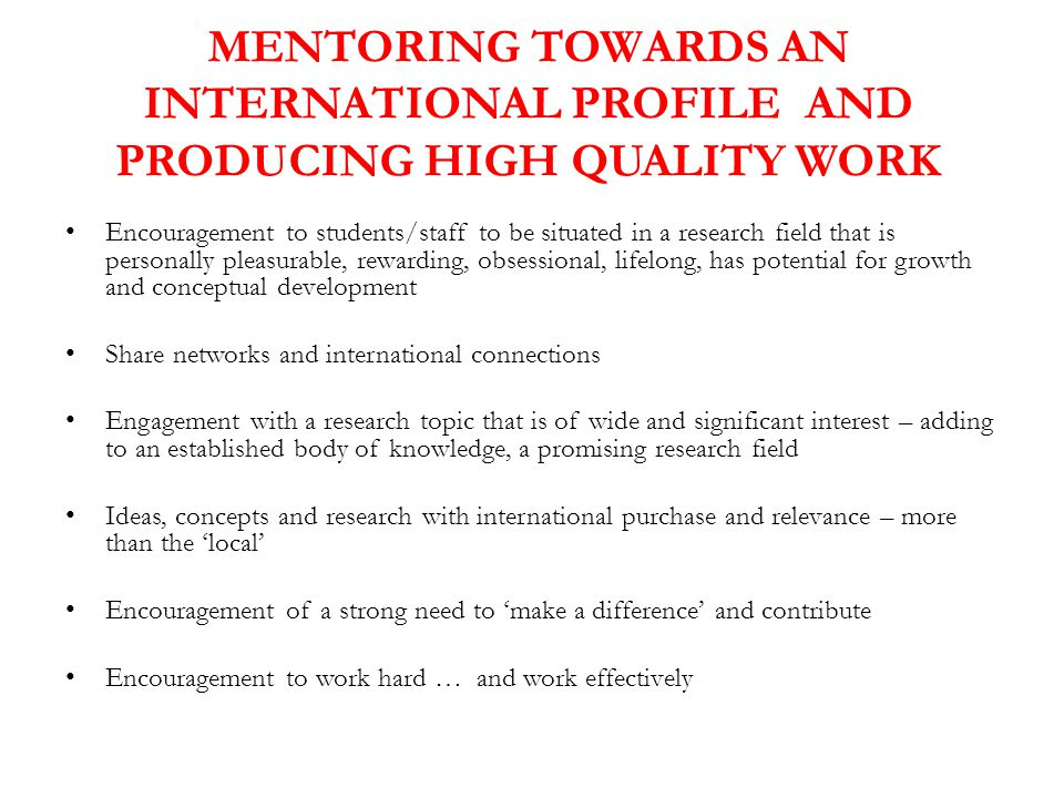 MENTORING TOWARDS AN INTERNATIONAL PROFILE AND PRODUCING HIGH QUALITY WORK Encouragement to students/staff to be situated in a research field that is personally pleasurable, rewarding, obsessional, lifelong, has potential for growth and conceptual development Share networks and international connections Engagement with a research topic that is of wide and significant interest – adding to an established body of knowledge, a promising research field Ideas, concepts and research with international purchase and relevance – more than the 'local' Encouragement of a strong need to 'make a difference' and contribute Encouragement to work hard … and work effectively