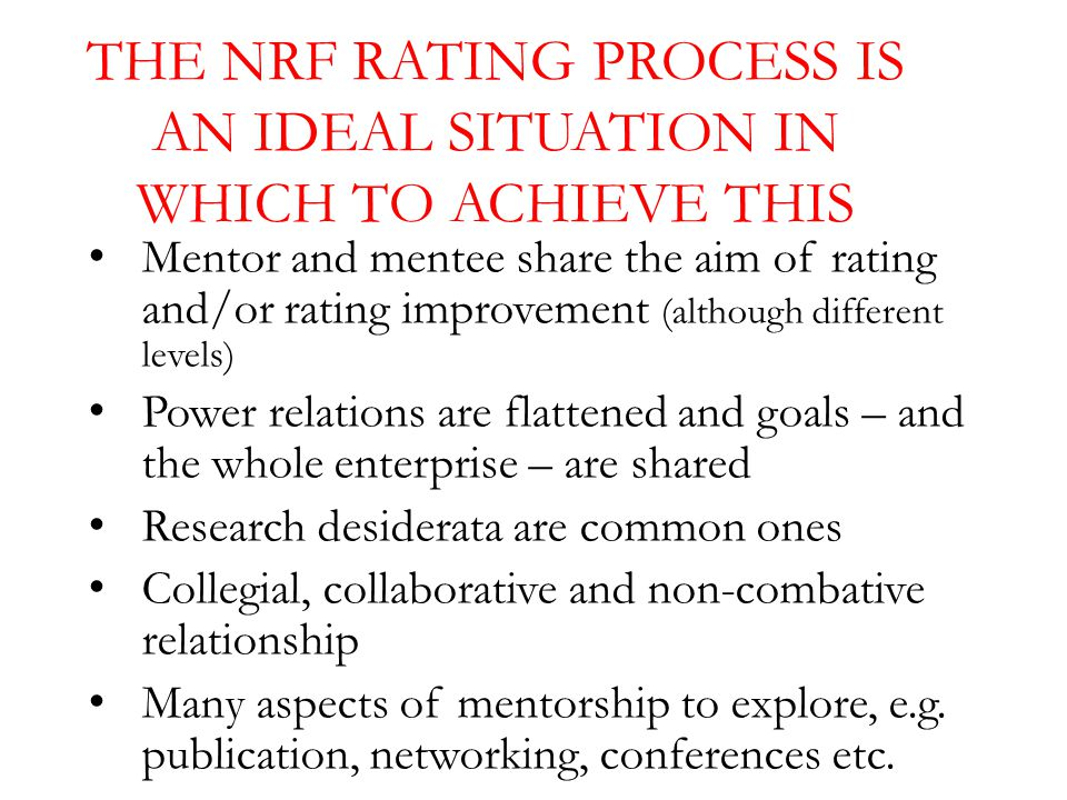 THE NRF RATING PROCESS IS AN IDEAL SITUATION IN WHICH TO ACHIEVE THIS Mentor and mentee share the aim of rating and/or rating improvement (although different levels) Power relations are flattened and goals – and the whole enterprise – are shared Research desiderata are common ones Collegial, collaborative and non-combative relationship Many aspects of mentorship to explore, e.g.