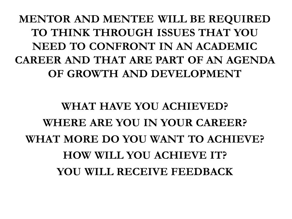 PERSONAL BENEFIT MENTOR AND MENTEE WILL BE REQUIRED TO THINK THROUGH ISSUES THAT YOU NEED TO CONFRONT IN AN ACADEMIC CAREER AND THAT ARE PART OF AN AGENDA OF GROWTH AND DEVELOPMENT WHAT HAVE YOU ACHIEVED.
