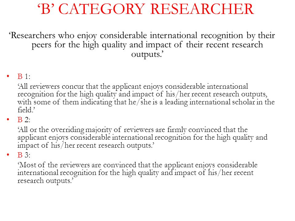 'B' CATEGORY RESEARCHER 'Researchers who enjoy considerable international recognition by their peers for the high quality and impact of their recent research outputs.' B 1: 'All reviewers concur that the applicant enjoys considerable international recognition for the high quality and impact of his/her recent research outputs, with some of them indicating that he/she is a leading international scholar in the field.' B 2: 'All or the overriding majority of reviewers are firmly convinced that the applicant enjoys considerable international recognition for the high quality and impact of his/her recent research outputs.' B 3: 'Most of the reviewers are convinced that the applicant enjoys considerable international recognition for the high quality and impact of his/her recent research outputs.'