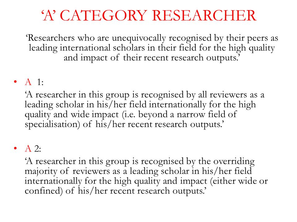 'A' CATEGORY RESEARCHER 'Researchers who are unequivocally recognised by their peers as leading international scholars in their field for the high quality and impact of their recent research outputs.' A 1: 'A researcher in this group is recognised by all reviewers as a leading scholar in his/her field internationally for the high quality and wide impact (i.e.