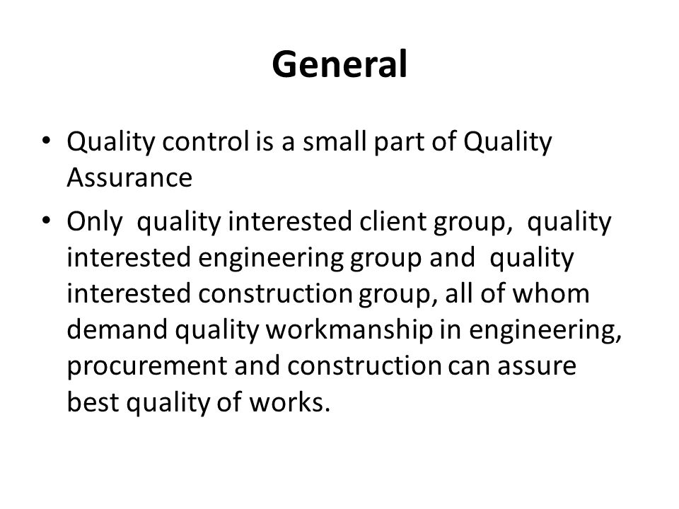 General Quality control is a small part of Quality Assurance Only quality interested client group, quality interested engineering group and quality in