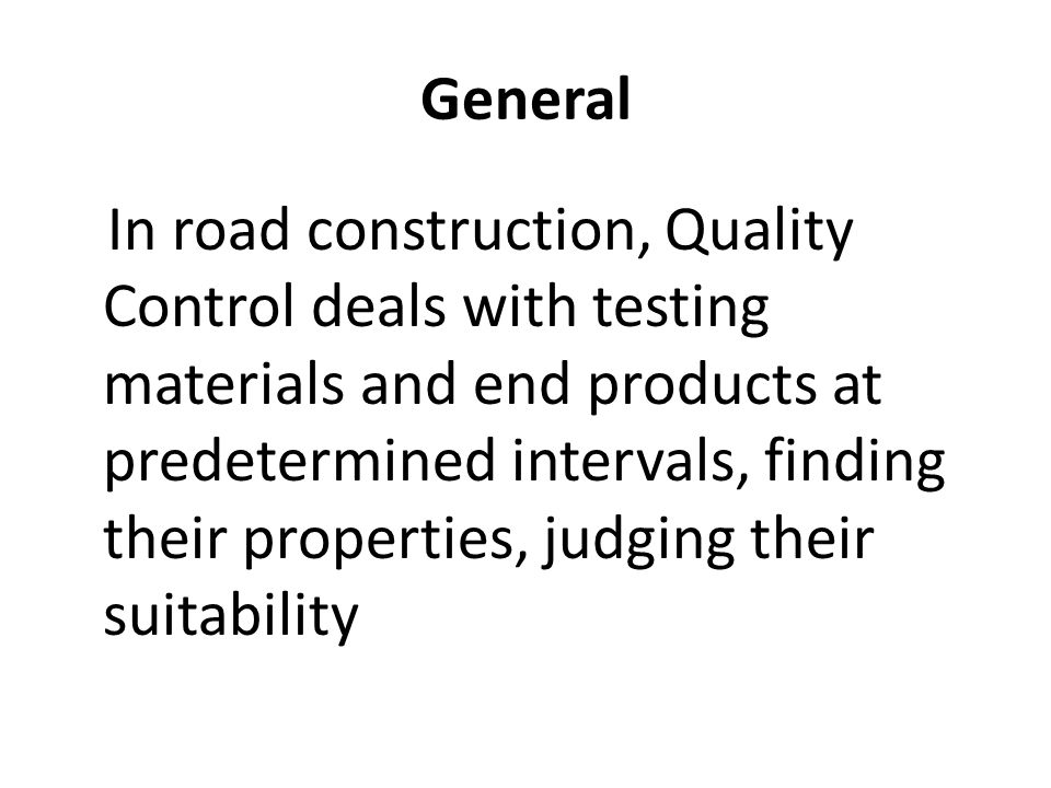 General In road construction, Quality Control deals with testing materials and end products at predetermined intervals, finding their properties, judg