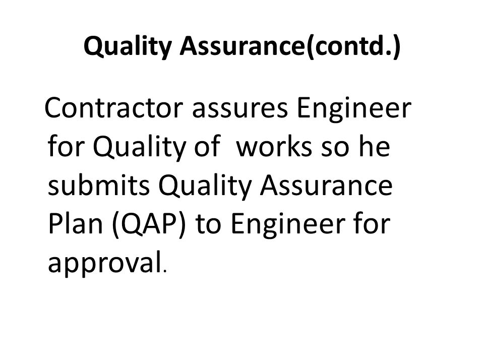Quality Assurance(contd.) Contractor assures Engineer for Quality of works so he submits Quality Assurance Plan (QAP) to Engineer for approval.