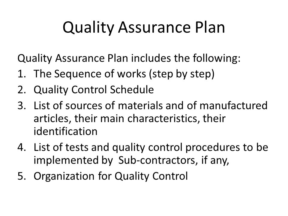 Quality Assurance Plan Quality Assurance Plan includes the following: 1.The Sequence of works (step by step) 2.Quality Control Schedule 3.List of sour