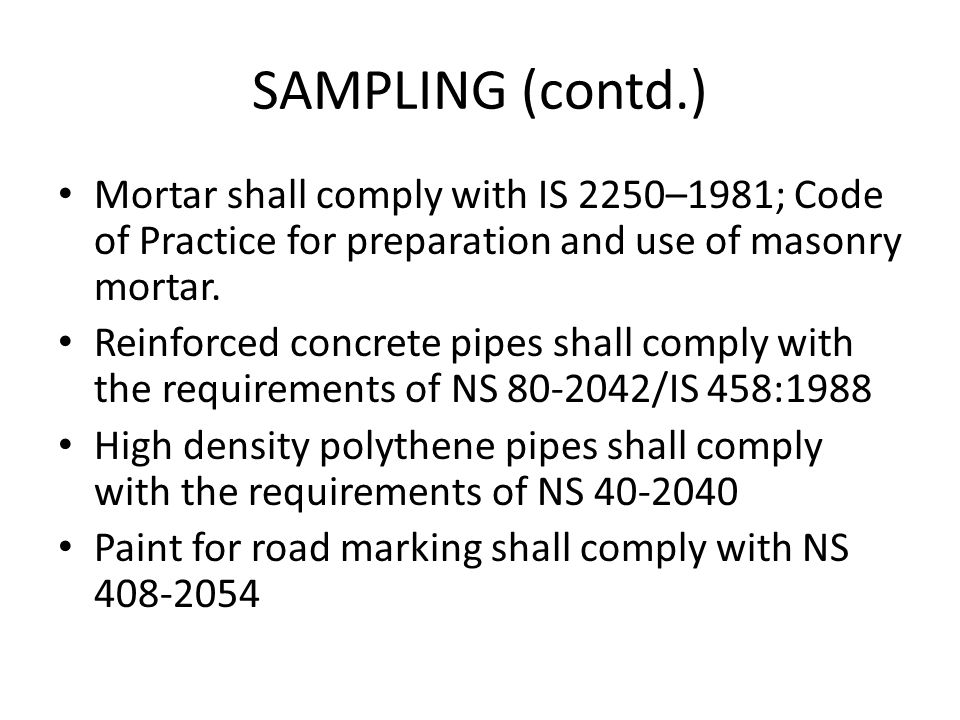 SAMPLING (contd.) Mortar shall comply with IS 2250–1981; Code of Practice for preparation and use of masonry mortar. Reinforced concrete pipes shall c
