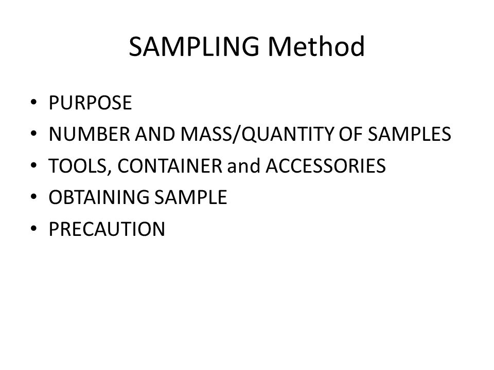 SAMPLING Method PURPOSE NUMBER AND MASS/QUANTITY OF SAMPLES TOOLS, CONTAINER and ACCESSORIES OBTAINING SAMPLE PRECAUTION