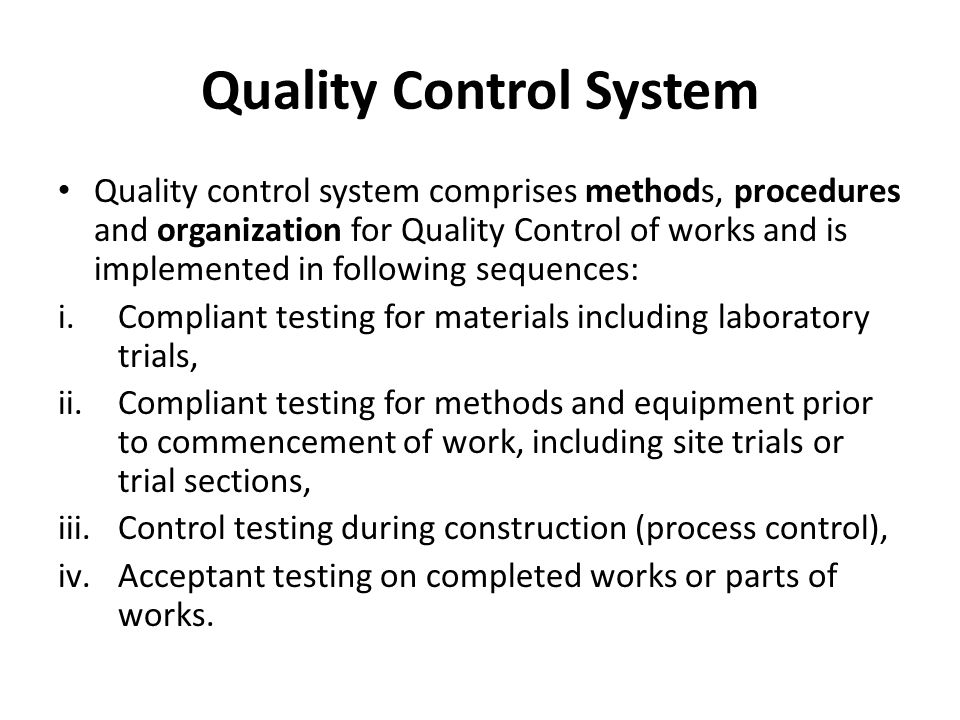 Quality Control System(contd.) Contractor carries out all necessary tests and reports to the Engineer results of such tests before submitting materials and/or finished works or part of works to Engineer for approval For satisfying himself about quality of works, quality control tests shall be carried out by Engineer himself or by any other agencies deemed fit by Engineer.