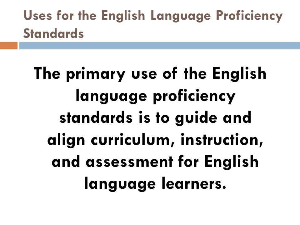 Uses for the English Language Proficiency Standards The primary use of the English language proficiency standards is to guide and align curriculum, instruction, and assessment for English language learners.