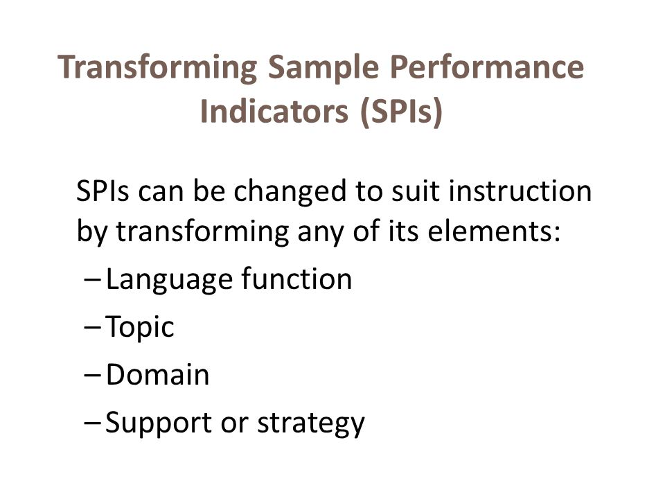 Transforming Sample Performance Indicators (SPIs) SPIs can be changed to suit instruction by transforming any of its elements: –Language function –Topic –Domain –Support or strategy