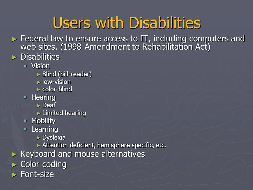 Users with Disabilities ► Contrast ► Text descriptors for web images ► Screen magnification ► Text to Speech (TTS) – JAWS (web pages)  Check email on the road, in bright sunshine, riding a bike ► Speech Recognition ► Head mounted optical mice