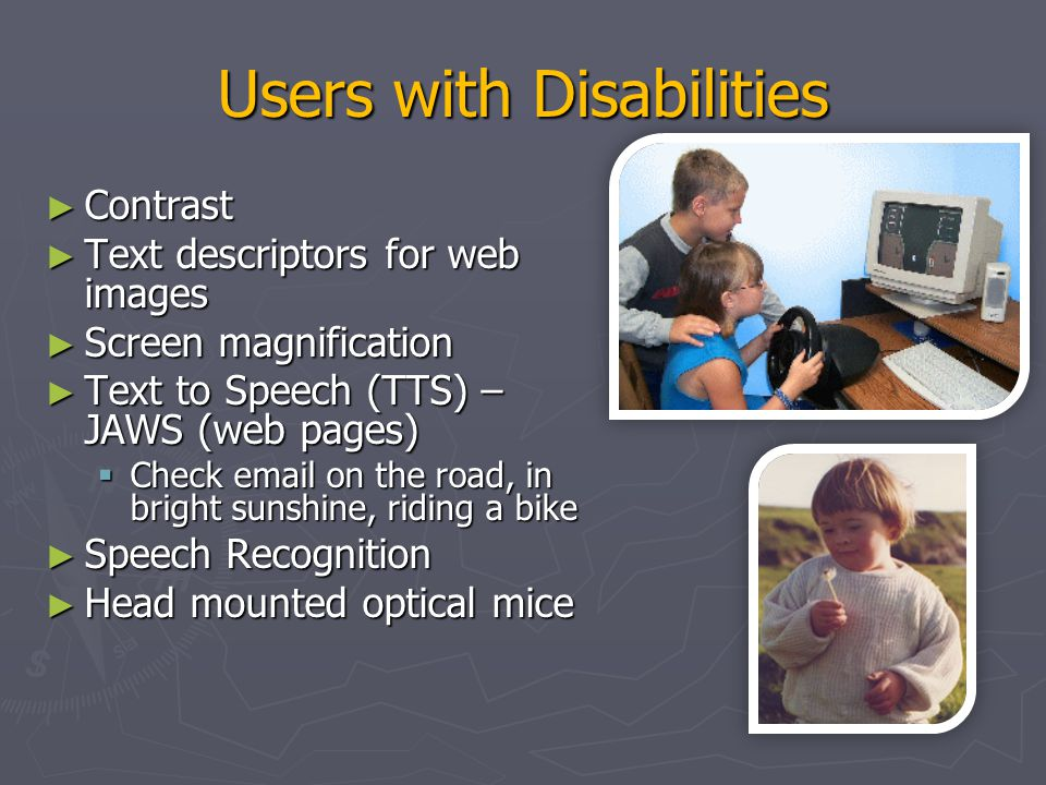 Users with Disabilities ► Eye Gaze control ► Learning what helps those with disabilities affects everyone  Present procedures, directions, and instructions accessible to even poor readers  Design feedback sequences that explain the reason for error and help put users on the right track  Reinforcement techniques with other devices ► Good target area for a final project!