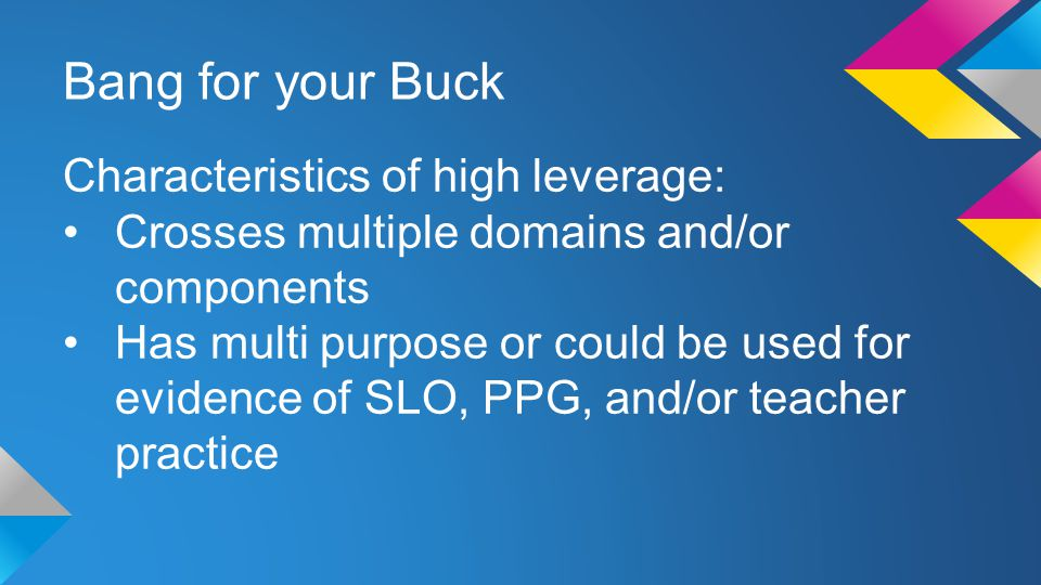 Bang for your Buck Characteristics of high leverage: Crosses multiple domains and/or components Has multi purpose or could be used for evidence of SLO, PPG, and/or teacher practice