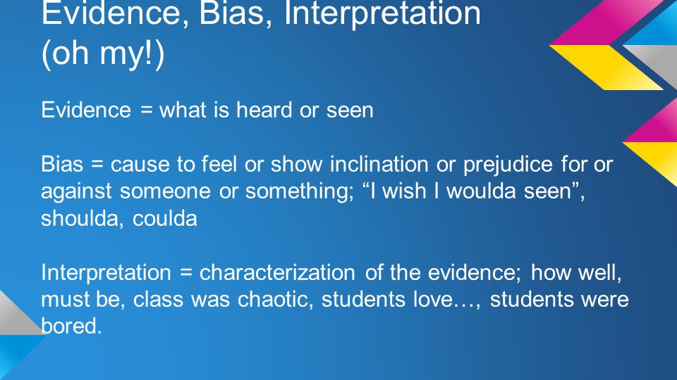 Evidence, Bias, Interpretation (oh my!) Evidence = what is heard or seen Bias = cause to feel or show inclination or prejudice for or against someone or something; I wish I woulda seen , shoulda, coulda Interpretation = characterization of the evidence; how well, must be, class was chaotic, students love…, students were bored.