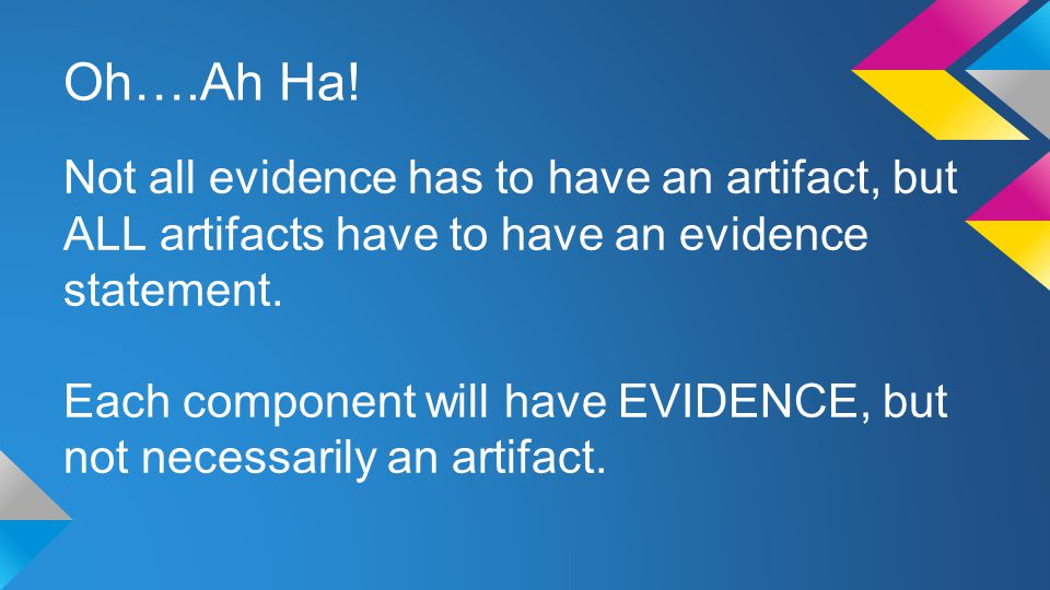 Oh….Ah Ha! Not all evidence has to have an artifact, but ALL artifacts have to have an evidence statement. Each component will have EVIDENCE, but not