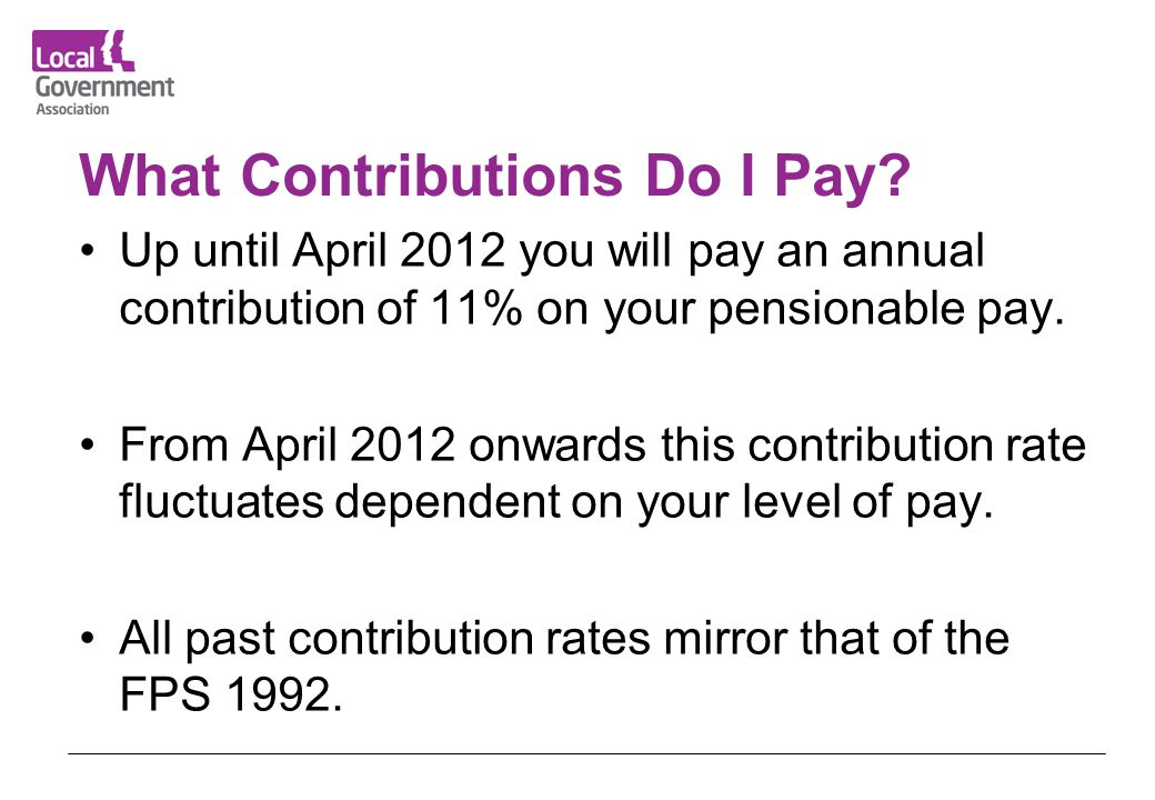 What Contributions Do I Pay? Up until April 2012 you will pay an annual contribution of 11% on your pensionable pay. From April 2012 onwards this cont