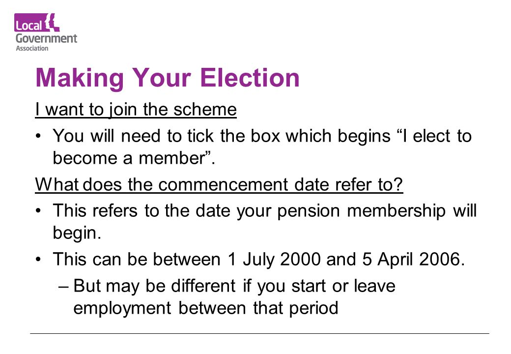 "Making Your Election I want to join the scheme You will need to tick the box which begins ""I elect to become a member"". What does the commencement dat"