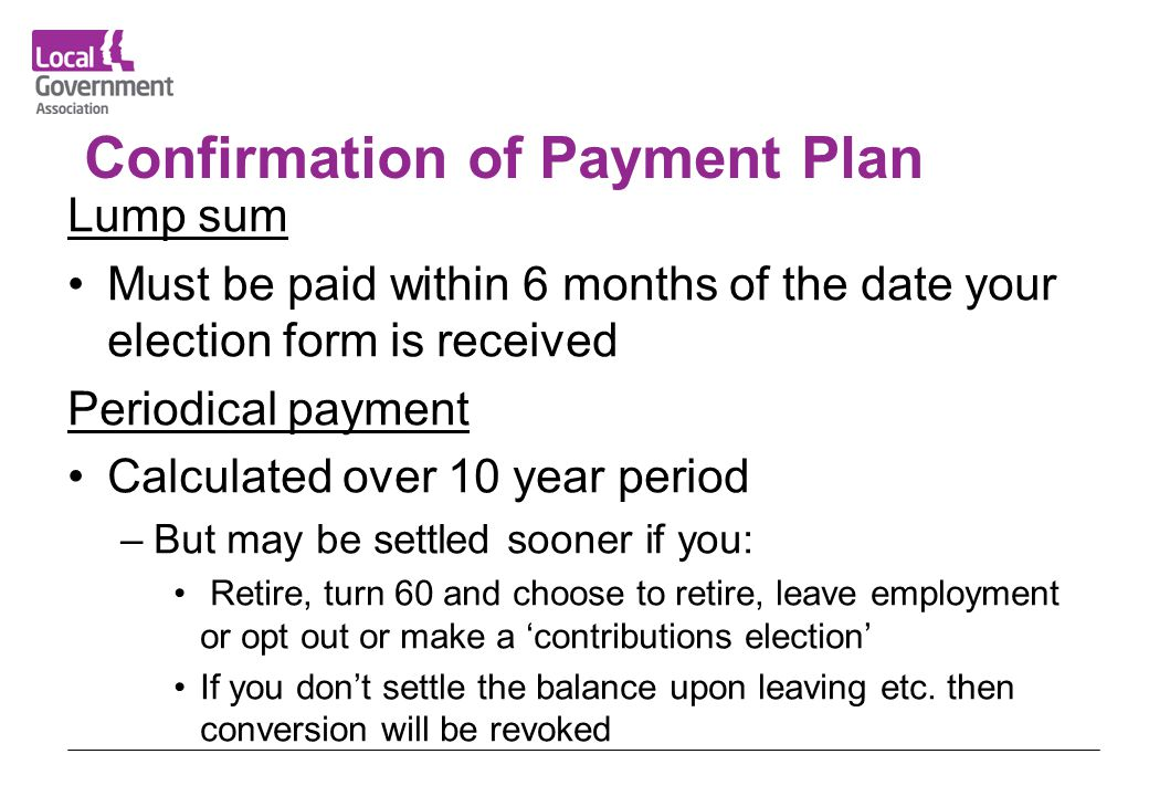 Confirmation of Payment Plan Lump sum Must be paid within 6 months of the date your election form is received Periodical payment Calculated over 10 ye