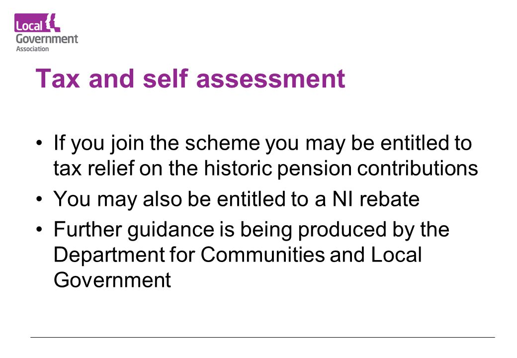 Tax and self assessment If you join the scheme you may be entitled to tax relief on the historic pension contributions You may also be entitled to a N